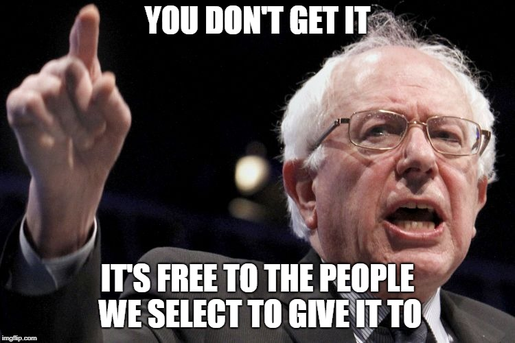 Bernie Sanders | YOU DON'T GET IT IT'S FREE TO THE PEOPLE WE SELECT TO GIVE IT TO | image tagged in bernie sanders | made w/ Imgflip meme maker