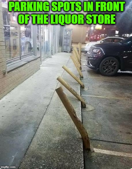Seems Legit | PARKING SPOTS IN FRONT OF THE LIQUOR STORE | image tagged in memes,drunk,alcoholic,drinking,bad drivers | made w/ Imgflip meme maker