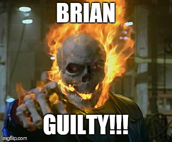 ghost rider | BRIAN GUILTY!!! | image tagged in ghost rider | made w/ Imgflip meme maker