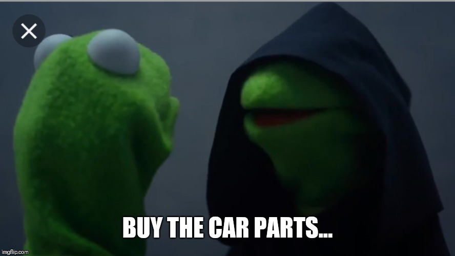 BUY THE CAR PARTS... | image tagged in kermit the frog | made w/ Imgflip meme maker