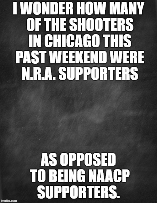 I blame the NAACP | I WONDER HOW MANY OF THE SHOOTERS IN CHICAGO THIS PAST WEEKEND WERE N.R.A. SUPPORTERS AS OPPOSED TO BEING NAACP SUPPORTERS. | image tagged in black blank,naacp,guns,gun control,politics,black lives matter | made w/ Imgflip meme maker