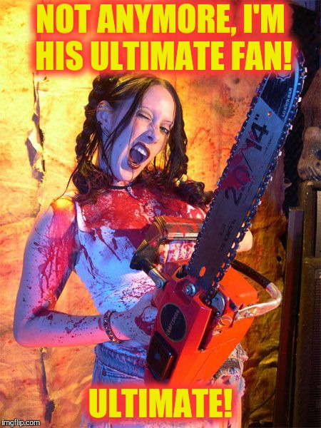 Chainsaw Sally lock n load,,, | NOT ANYMORE, I'M HIS ULTIMATE FAN! ULTIMATE! | image tagged in chainsaw sally lock n load   | made w/ Imgflip meme maker