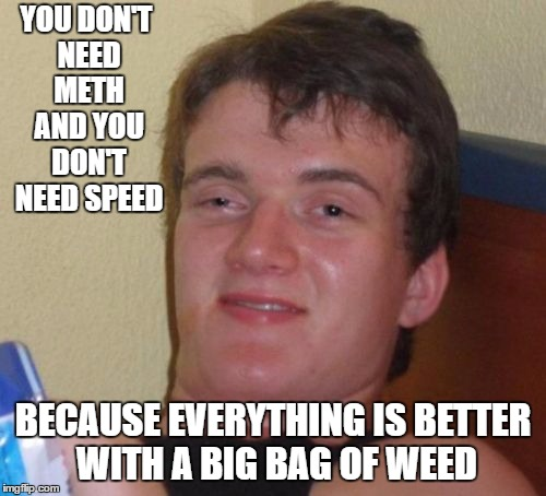 10 Guy Meme | YOU DON'T NEED METH AND YOU DON'T NEED SPEED BECAUSE EVERYTHING IS BETTER WITH A BIG BAG OF WEED | image tagged in memes,10 guy,random | made w/ Imgflip meme maker