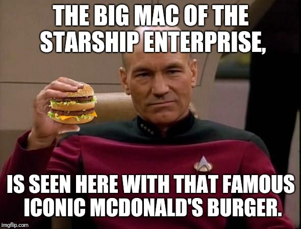 Picard with Big Mac | THE BIG MAC OF THE STARSHIP ENTERPRISE, IS SEEN HERE WITH THAT FAMOUS ICONIC MCDONALD'S BURGER. | image tagged in picard with big mac,big mac,memes | made w/ Imgflip meme maker