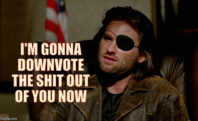 Snake Plissken asks,,, | I'M GONNA DOWNVOTE THE SHIT OUT OF YOU NOW | image tagged in snake plissken asks   | made w/ Imgflip meme maker