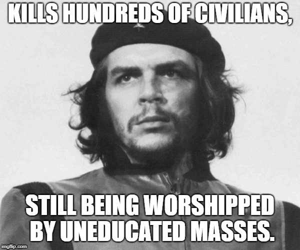 KILLS HUNDREDS OF CIVILIANS, STILL BEING WORSHIPPED BY UNEDUCATED MASSES. | image tagged in che,che guevara,commie scum,commie,scum,killer | made w/ Imgflip meme maker