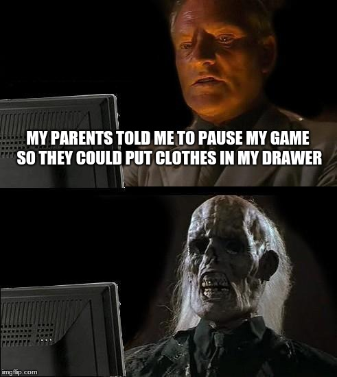 Ill Just Wait Here | MY PARENTS TOLD ME TO PAUSE MY GAME SO THEY COULD PUT CLOTHES IN MY DRAWER | image tagged in memes,ill just wait here | made w/ Imgflip meme maker