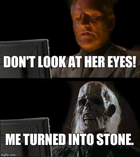 Ill Just Wait Here Meme | DON'T LOOK AT HER EYES! ME TURNED INTO STONE. | image tagged in memes,ill just wait here | made w/ Imgflip meme maker