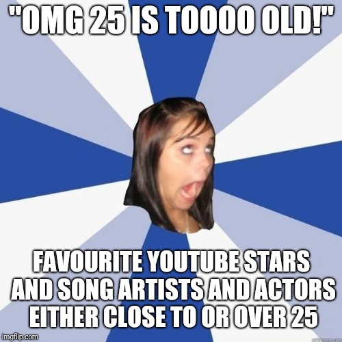 "omg girl | ""OMG 25 IS TOOOO OLD!"" FAVOURITE YOUTUBE STARS AND SONG ARTISTS AND ACTORS EITHER CLOSE TO OR OVER 25 