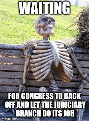 Waiting Skeleton Meme | WAITING FOR CONGRESS TO BACK OFF AND LET THE JUDICIARY BRANCH DO ITS JOB | image tagged in memes,waiting skeleton | made w/ Imgflip meme maker