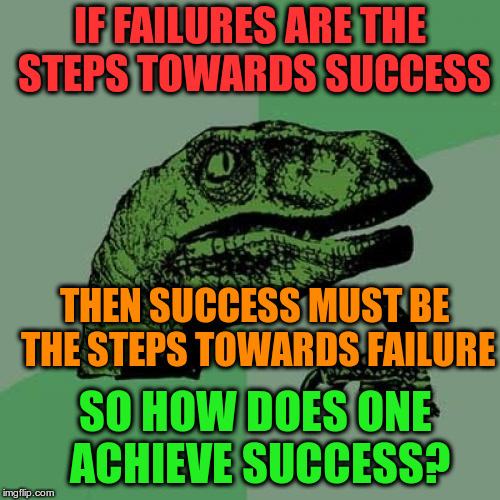 Philosoraptor Meme | IF FAILURES ARE THE STEPS TOWARDS SUCCESS THEN SUCCESS MUST BE THE STEPS TOWARDS FAILURE SO HOW DOES ONE ACHIEVE SUCCESS? | image tagged in memes,philosoraptor | made w/ Imgflip meme maker