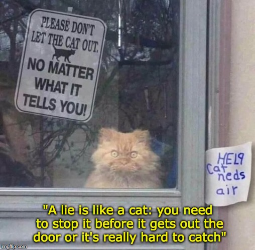 "Oh, let me go. | ""A lie is like a cat: you need to stop it before it gets out the door or it's really hard to catch"" 
