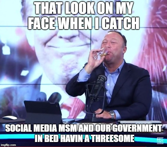THAT LOOK ON MY FACE WHEN I CATCH SOCIAL MEDIA MSM AND OUR GOVERNMENT IN BED HAVIN A THREESOME | image tagged in alex jones toast | made w/ Imgflip meme maker