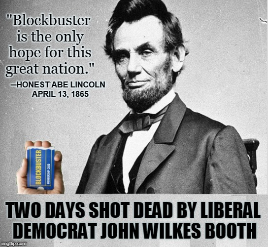 "Abe Lincoln speaks about Blockbuster  | ""Blockbuster is the only hope for this great nation."" ─HONEST ABE LINCOLN APRIL 13, 1865 TWO DAYS SHOT DEAD BY LIBERAL DEMOCRAT JOHN WILKES 