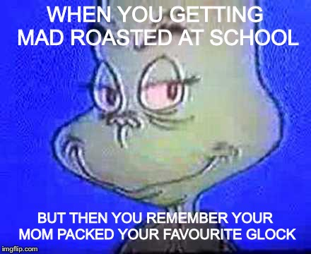 Grinch smile | WHEN YOU GETTING MAD ROASTED AT SCHOOL BUT THEN YOU REMEMBER YOUR MOM PACKED YOUR FAVOURITE GLOCK | image tagged in grinch smile,dank,school shooter,roasting | made w/ Imgflip meme maker