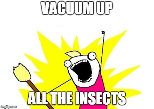 WheeeeeEEEEE | VACUUM UP ALL THE INSECTS | image tagged in memes,x all the y,bugs,insects,housework,challenge accepted | made w/ Imgflip meme maker