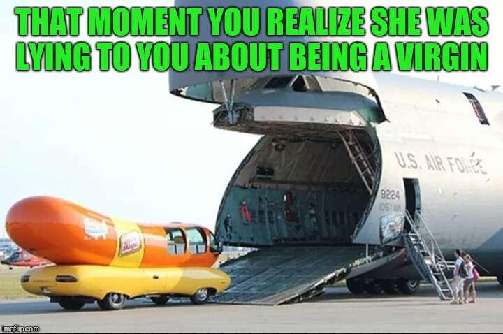 Not the tight fit you were expecting?  | THAT MOMENT YOU REALIZE SHE WAS LYING TO YOU ABOUT BEING A VIRGIN | image tagged in jbmemegeek,oscar meyer,air force,memes,that awkward moment | made w/ Imgflip meme maker