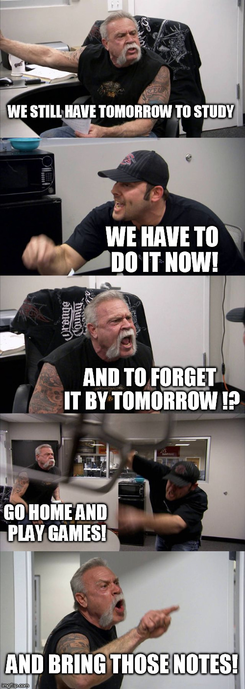American Chopper Argument Meme | WE STILL HAVE TOMORROW TO STUDY WE HAVE TO DO IT NOW! AND TO FORGET IT BY TOMORROW !? GO HOME AND PLAY GAMES! AND BRING THOSE NOTES! | image tagged in memes,american chopper argument | made w/ Imgflip meme maker