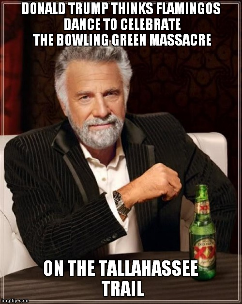 The Most Interesting Man In The World Meme | DONALD TRUMP THINKS FLAMINGOS DANCE TO CELEBRATE THE BOWLING GREEN MASSACRE ON THE TALLAHASSEE TRAIL | image tagged in memes,the most interesting man in the world | made w/ Imgflip meme maker