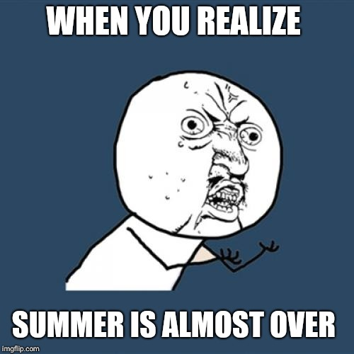 Y U No Meme | WHEN YOU REALIZE SUMMER IS ALMOST OVER | image tagged in memes,y u no | made w/ Imgflip meme maker