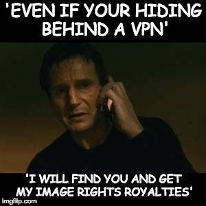 I will get my Image Rights for this meme | 'EVEN IF YOUR HIDING BEHIND A VPN' 'I WILL FIND YOU AND GET MY IMAGE RIGHTS ROYALTIES' | image tagged in memes,liam neeson taken,image rights,royalties | made w/ Imgflip meme maker