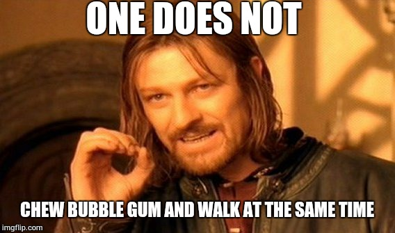 One Does Not Simply Meme | ONE DOES NOT CHEW BUBBLE GUM AND WALK AT THE SAME TIME | image tagged in memes,one does not simply | made w/ Imgflip meme maker