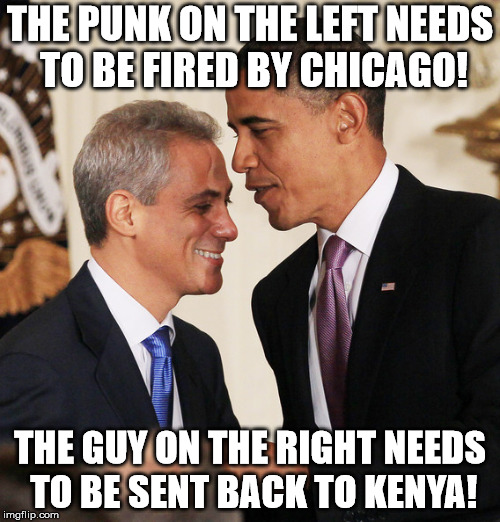 THE PUNK ON THE LEFT NEEDS TO BE FIRED BY CHICAGO! THE GUY ON THE RIGHT NEEDS TO BE SENT BACK TO KENYA! | image tagged in rahm emanuel | made w/ Imgflip meme maker