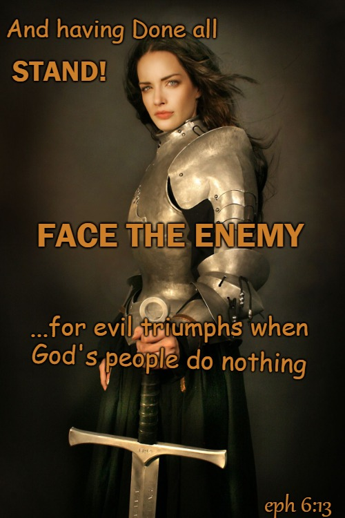 Ephesians 6:13 Face The Enemy Knight of God Don't Let Evil Triumph! - Depiction of Original  | And having Done all God's people do nothing STAND! FACE THE ENEMY ...for evil triumphs when eph 6:13 | image tagged in bible,holy bible,holy spirit,bible verse,verse,god | made w/ Imgflip meme maker
