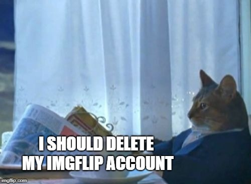 just a thought... | I SHOULD DELETE MY IMGFLIP ACCOUNT | image tagged in memes,i should buy a boat cat,delete,imgflip,meanwhile on imgflip,wasting time | made w/ Imgflip meme maker