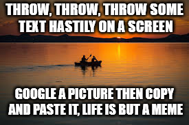 Life is but a meme | THROW, THROW, THROW SOME TEXT HASTILY ON A SCREEN GOOGLE A PICTURE THEN COPY AND PASTE IT, LIFE IS BUT A MEME | image tagged in memes about memes,poetry,sunset,boating,rowing,clever | made w/ Imgflip meme maker