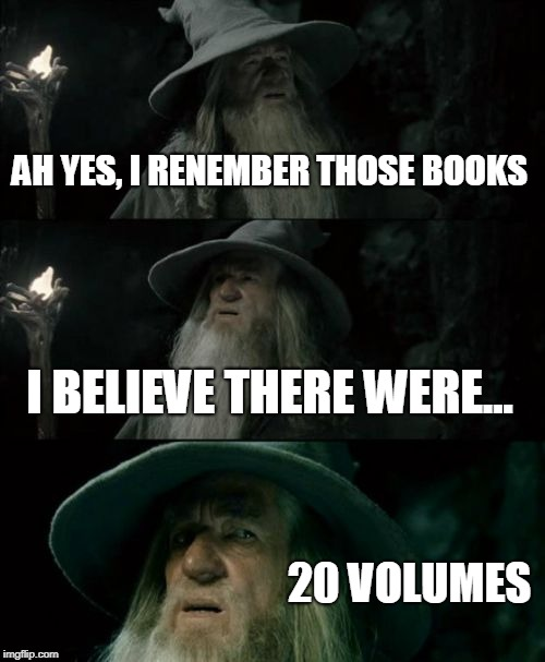 Confused Gandalf Meme | AH YES, I RENEMBER THOSE BOOKS I BELIEVE THERE WERE... 20 VOLUMES | image tagged in memes,confused gandalf | made w/ Imgflip meme maker