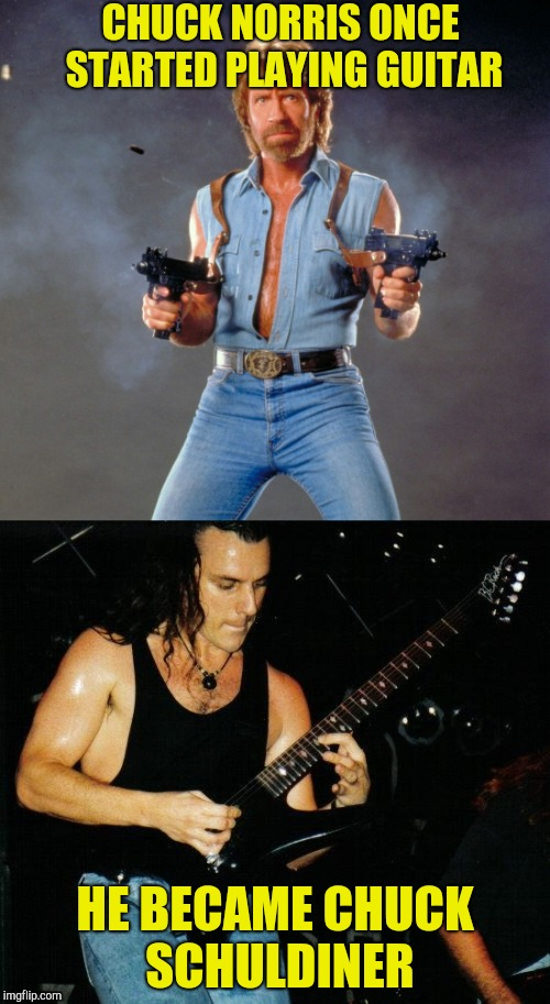 Chuck Norris Week! A Sir_Unknown/PowerMetalHead event Aug. 6-13 | CHUCK NORRIS ONCE STARTED PLAYING GUITAR HE BECAME CHUCK SCHULDINER | image tagged in chuck norris week,memes,powermetalhead,sir_unknown,father_time,death | made w/ Imgflip meme maker