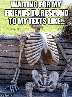 Waiting Skeleton Meme | WAITING FOR MY FRIENDS TO RESPOND TO MY TEXTS LIKE... | image tagged in memes,waiting skeleton | made w/ Imgflip meme maker