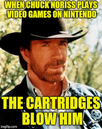 I bet he has a lot of fun with his NES. Chuck Norris Week! A Sir_Unknown/PowerMetalHead event Aug. 6-13 | WHEN CHUCK NORISS PLAYS VIDEO GAMES ON NINTENDO THE CARTRIDGES BLOW HIM | image tagged in memes,video games,nintendo,chuck norris week,powermetalhead,sir_unknown | made w/ Imgflip meme maker
