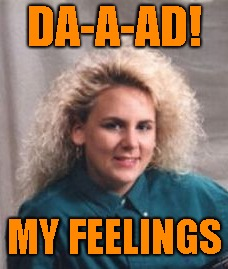 DA-A-AD! MY FEELINGS | made w/ Imgflip meme maker