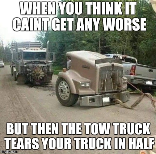 WHEN YOU THINK IT CAINT GET ANY WORSE BUT THEN THE TOW TRUCK TEARS YOUR TRUCK IN HALF | image tagged in truck | made w/ Imgflip meme maker