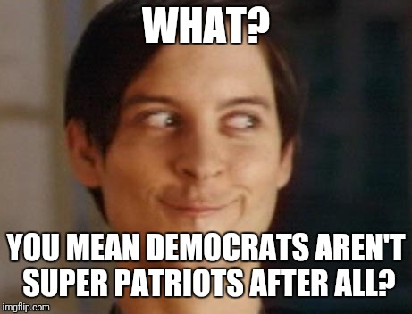 Spiderman Peter Parker Meme | WHAT? YOU MEAN DEMOCRATS AREN'T SUPER PATRIOTS AFTER ALL? | image tagged in memes,spiderman peter parker | made w/ Imgflip meme maker