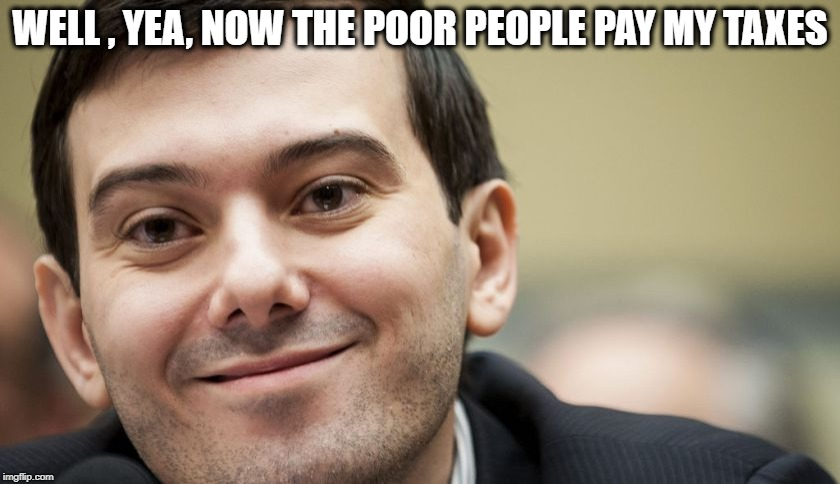 WELL , YEA, NOW THE POOR PEOPLE PAY MY TAXES | made w/ Imgflip meme maker
