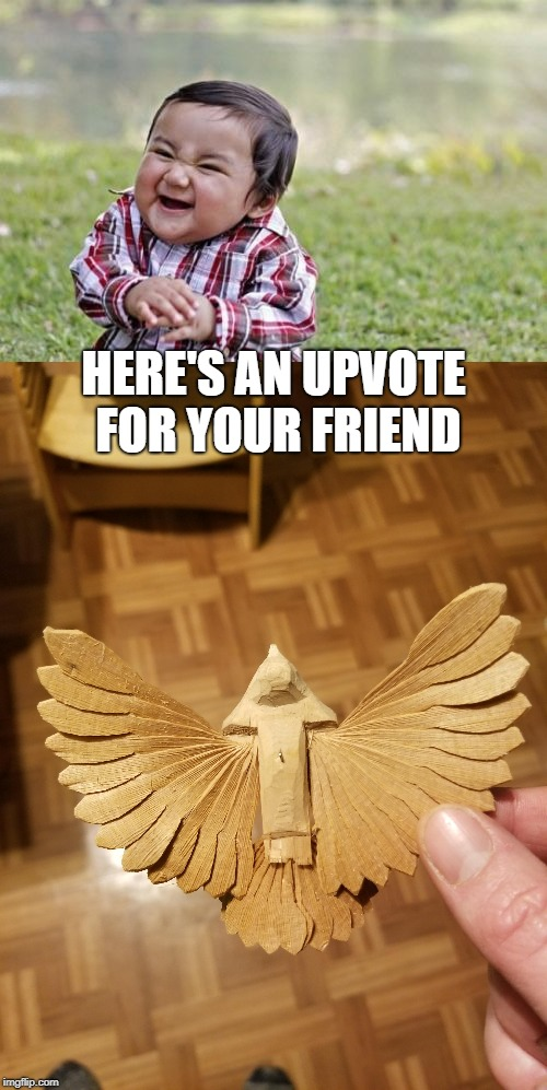 HERE'S AN UPVOTE FOR YOUR FRIEND | made w/ Imgflip meme maker
