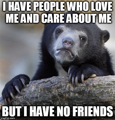 I'm not complaining, but... | I HAVE PEOPLE WHO LOVE ME AND CARE ABOUT ME BUT I HAVE NO FRIENDS | image tagged in memes,confession bear | made w/ Imgflip meme maker