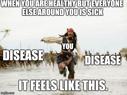 Disease | WHEN YOU ARE HEALTHY BUT EVERYONE ELSE AROUND YOU IS SICK IT FEELS LIKE THIS. DISEASE DISEASE YOU | image tagged in memes,jack sparrow being chased,disease | made w/ Imgflip meme maker
