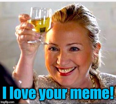 clinton toast | I love your meme! | image tagged in clinton toast | made w/ Imgflip meme maker