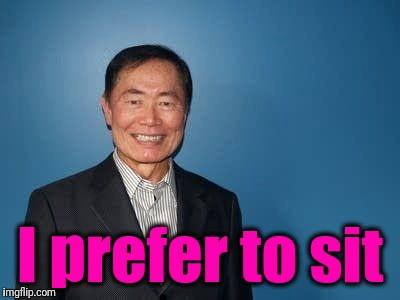 sulu | I prefer to sit | image tagged in sulu | made w/ Imgflip meme maker