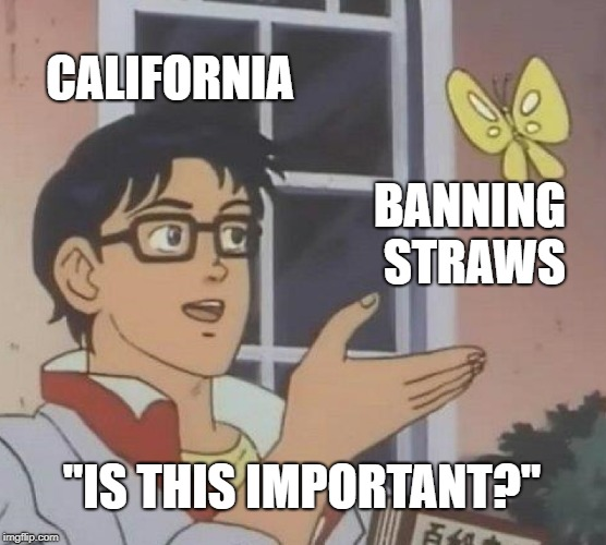 "Is This A Pigeon Meme | CALIFORNIA BANNING STRAWS ""IS THIS IMPORTANT?"" 