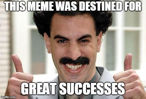 Great Success  | THIS MEME WAS DESTINED FOR GREAT SUCCESSES | image tagged in great success | made w/ Imgflip meme maker