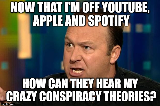 Alex Jones | NOW THAT I'M OFF YOUTUBE, APPLE AND SPOTIFY HOW CAN THEY HEAR MY CRAZY CONSPIRACY THEORIES? | image tagged in alex jones | made w/ Imgflip meme maker