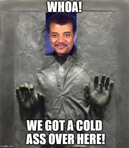 We got a cold ass over here! | WHOA! WE GOT A COLD ASS OVER HERE! | image tagged in han solo frozen carbonite,neil degrasse tyson,memes | made w/ Imgflip meme maker