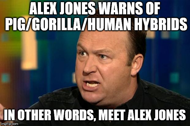Alex Jones | ALEX JONES WARNS OF PIG/GORILLA/HUMAN HYBRIDS IN OTHER WORDS, MEET ALEX JONES | image tagged in alex jones | made w/ Imgflip meme maker