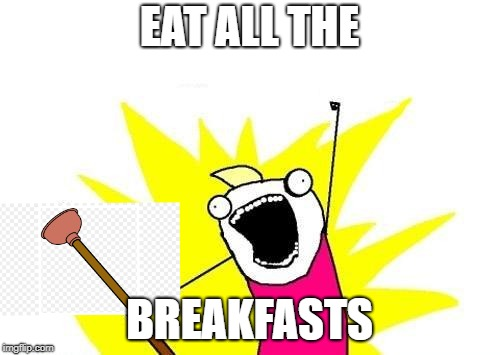 X All The Y Meme | EAT ALL THE BREAKFASTS | image tagged in memes,x all the y | made w/ Imgflip meme maker