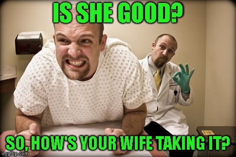 IS SHE GOOD? SO, HOW'S YOUR WIFE TAKING IT? | made w/ Imgflip meme maker